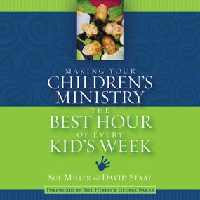 Making Your Children's Ministry the Best Hour of Every Kid's Week by David Staal, Sue Miller and Christi...