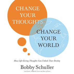 Change Your Thoughts, Change Your World by Bobby Schuller...
