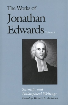 Works of Jonathan Edwards: Volume 6 - Scientific and Philosophical Writings
