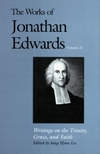 Works of Jonathan Edwards: Volume 21 - Writings on the Trinity, Grace, and Faith