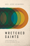 Wretched Saints: Transformed by the Relentless Grace of God