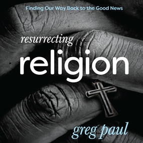 Resurrecting Religion: Finding Our Way Back to the Good News by Greg Paul and Jon Gauger...
