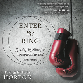 Enter the Ring: Fighting Together for a Gospel-Saturated Marriage by Elicia Horton and DA Horton...