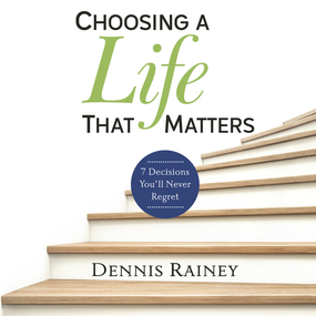 Choosing a Life That Matters: 7 Decisions You'll Never Regret by Dennis Rainey, Tim Grissom and Tom ...