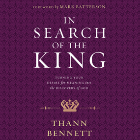 In Search of the King: Turning Your Desire for Meaning into the Discovery of God by Thann Bennett...