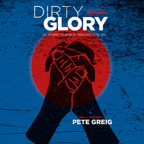 Dirty Glory: Go Where Your Best Prayers Take You by Bear Grylls and Pete Greig...