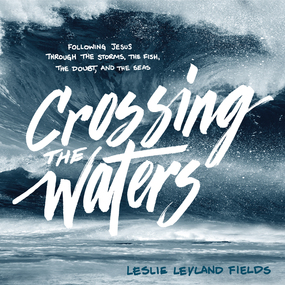 Crossing the Waters: Following Jesus Through the Storms, the Fish, the Doubt, and the Seas by Leslie Leyland Fields and Pamela Kl...