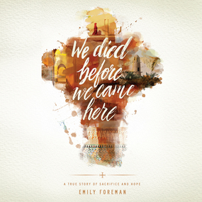 We Died Before We Came Here: A True Story of Sacrifice and Hope by Emily Foreman and Pamela Klein...