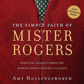The Simple Faith of Mister Rogers: Spiritual Insights from the World's Most Beloved Neighbor by Amy Hollingsworth...