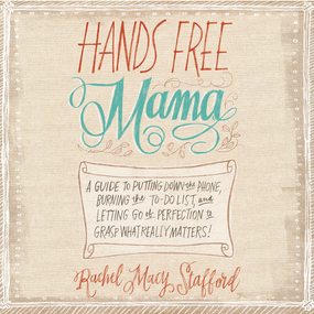 Hands Free Mama: A Guide to Putting Down the Phone, Burning the To-Do List, and Letting Go of Perfection to Grasp What Really Matters! by Rachel Macy Stafford and Jaimee Dra...