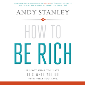 How to Be Rich: It's Not What You Have. It's What You Do With What You Have. by Andy Stanley and Jon Gauger...