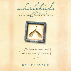 Whirlybirds and Ordinary Times: Reflections on Faith and the Changing of Seasons by Katie Savage and Amy Rubinate...