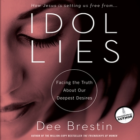 Idol Lies: Facing the Truth about Our Deepest Desires by Dee Brestin and Eunice Arant...