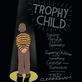 Trophy Child: Saving Parents from Performance, Preparing Children for Something Greater Than Themselves by Ted Cunningham and Kirby Heyborne...