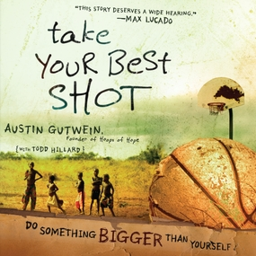 Take Your Best Shot: Do Something Bigger Than Yourself by Austin Gutwein, Todd Hillard and Br...