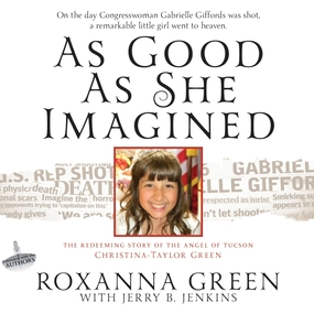 As Good As She Imagined: The Redeeming Story of the Angel of Tucson, Christina-Taylor Green by Jerry B. Jenkins, Roxanna Green and...
