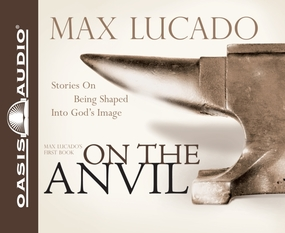 On the Anvil: Being Shaped Into God's Image by Max Lucado and Mike Kellogg...