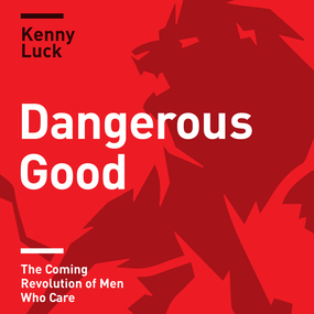 Dangerous Good: The Coming Revolution of Men Who Care by Kenny Luck and Brandon Batchelar...