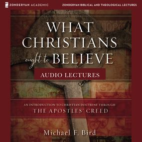 What Christians Ought to Believe: Audio Lectures by Michael F. Bird...
