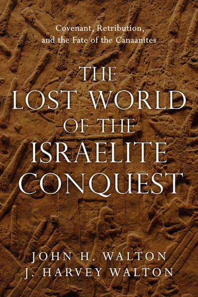 Lost World of the Israelite Conquest: Covenant, Retribution, and the Fate of the Canaanites