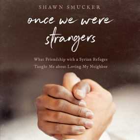 Once We Were Strangers: What Friendship With a Syrian Refugee Taught Me About Loving My Neighbor by Shawn Smucker...