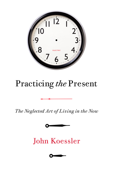 Practicing the Present: The Neglected Art of Living in the Now