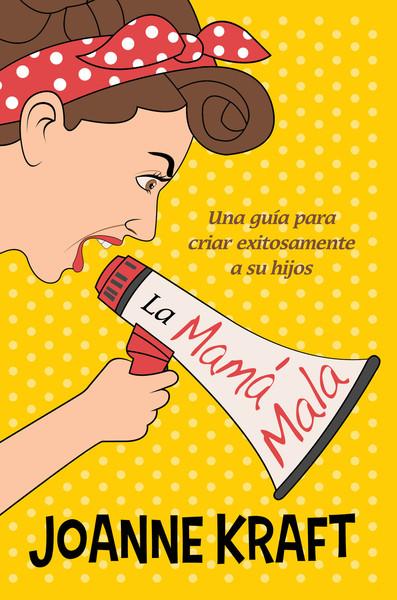 La mamá mala: Una guía para criar exitosamente a sus hijos