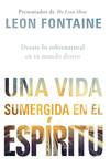 Una vida sumergida en el Espíritu / The Spirit Contemporary Life: Desate lo sobrenatural en su mundo diario