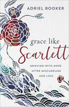 Grace Like Scarlett: Grieving with Hope after Miscarriage and Loss