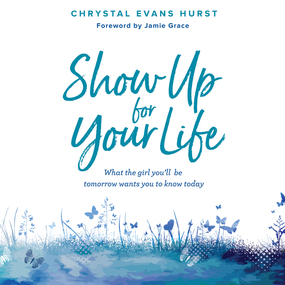 Show Up For Your Life: What the Girl You'll Be Tomorrow Wants You to Know Today by Chrystal Evans Hurst...