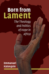 Born from Lament: The Theology and Politics of Hope in Africa