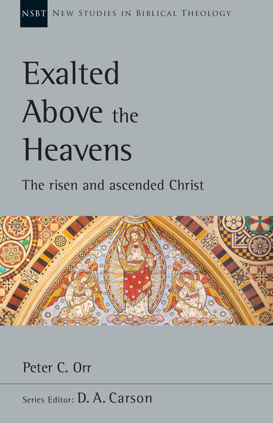 New Studies in Biblical Theology - Exalted Above the Heavens: The Risen and Ascended Christ (NSBT)
