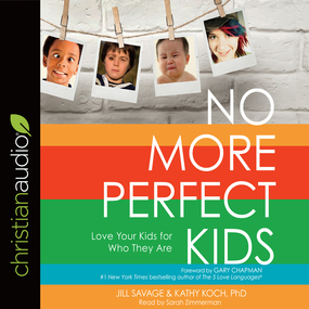 No More Perfect Kids: Love Your Kids for Who They Are by Jill Savage and Koch PhD...