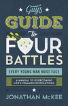The Guy's Guide to Four Battles Every Young Man Must Face: a manual to overcoming life's common distractions