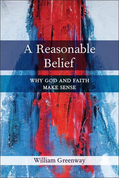 A Reasonable Belief: Why God and Faith Make Sense