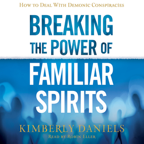 Breaking the Power of Familiar Spirits: How to Deal with Demonic Conspiracies by Kimberly Daniels...