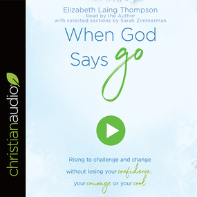 """When God Says """"Go"""": Rising to Challenge and Change without Losing Your Confidence, Your Courage, or Your Cool by Elizabeth Laing Thompson..."""