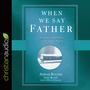 When We Say Father: Unlocking the Power of the Lord's Prayer