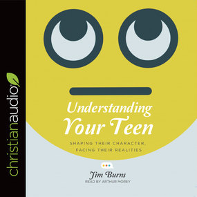 Understanding Your Teen: Shaping Their Character, Facing Their Realities by Jim Burns...