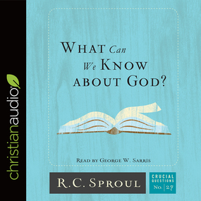 What Can We Know about God? by R. C. Sproul...
