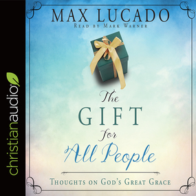 The Gift for All People: Thoughts on God's Great Grace by Max Lucado...