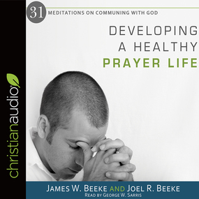 Developing a Healthy Prayer Life by Joel R. Beeke and James W Beeke...