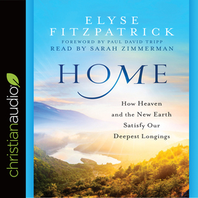 Home: How Heaven and the New Earth Satisfy Our Deepest Longings by Elyse M. Fitzpatrick...
