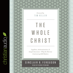 The Whole Christ: Legalism, Antinomianism, and Gospel Assurance—Why the Marrow Controversy Still Matters by Sinclair B. Ferguson...