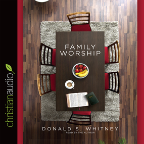 Family Worship: In the Bible, in History & in Your Home by Donald S. Whitney...