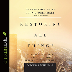 Restoring All Things: God's Audacious Plan to Change the World through Everyday People by John Stonestreet and Warren Cole Sm...