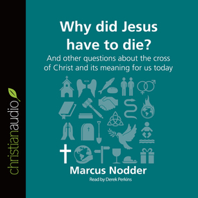 Why Did Jesus Have to Die?: And other questions about the cross of Christ and its meaning for us today by Marcus Nodder...