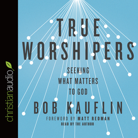 True Worshipers: Seeking What Matters to God by Bob Kauflin...