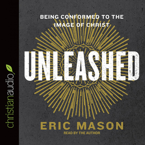 Unleashed: Being Conformed to the Image of Christ by Eric Mason...