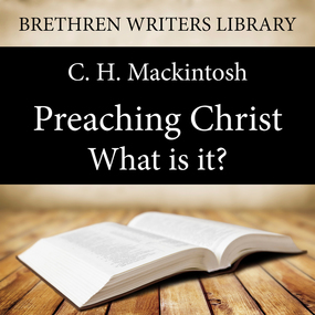 Preaching Christ - What is it? by C. H. Mackintosh...